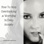How To Stop Overthinking And Worrying In Deep Anxiety