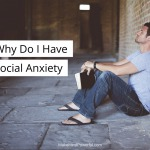 """Why Do I Have Social Anxiety"" – Should You Unroot The Past?"