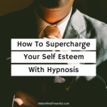 How To Use Hypnosis To Supercharge Your Self-Esteem