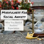 Mindfulness For Social Anxiety – Why You Need A Realistic Expectation
