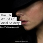 How To Get Rid Of Social Anxiety (Even If It Seems Impossible)