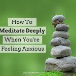 How To Meditate Deeply When You Are Feeling Anxious