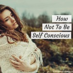 How Not To Be Self Conscious (And Enjoy Being Yourself)