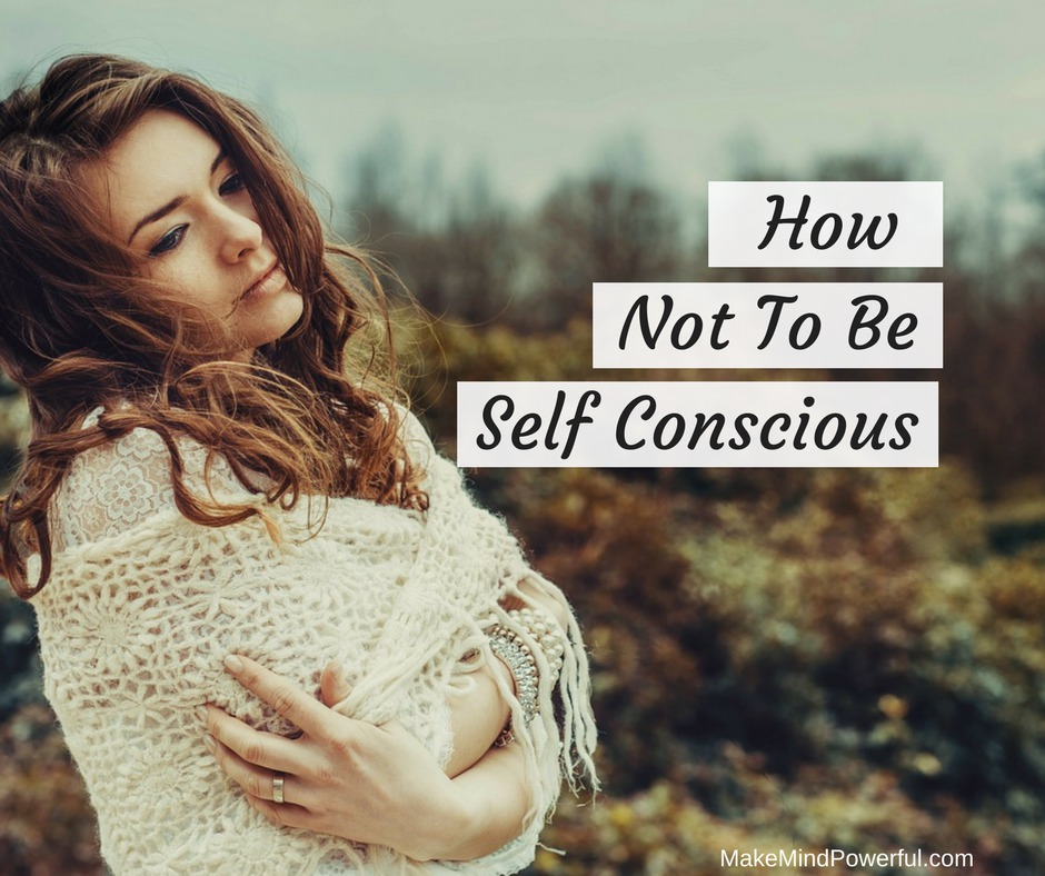 How Not To Be Self Conscious