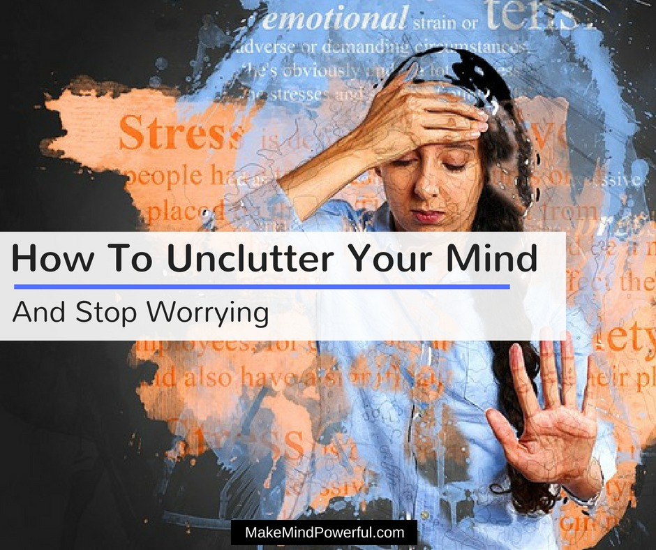 How To Unclutter Your Mind And Stop Worrying