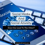 Social Media And Social Anxiety – Does One Lead To The Other?