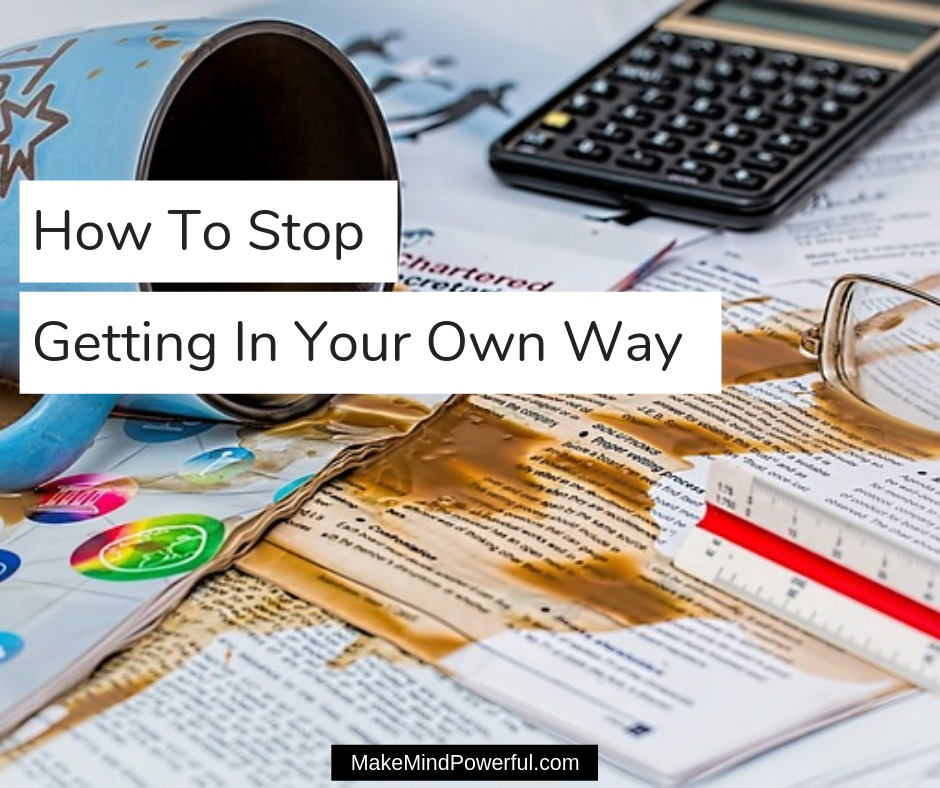 How To Stop Getting In Your Own Way